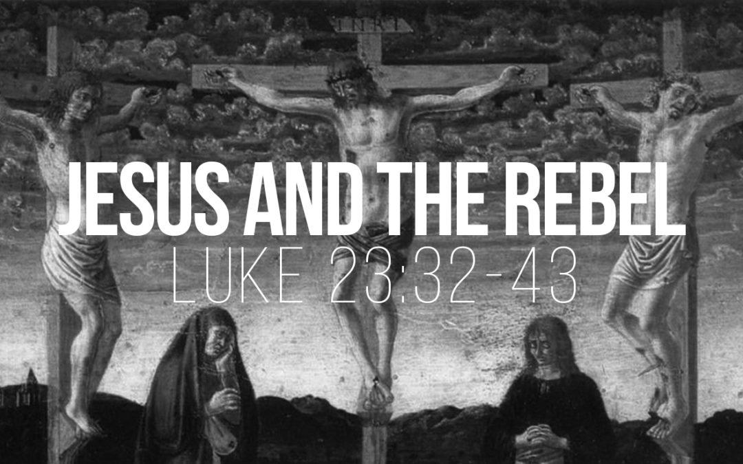 Jesus and the Rebel – Luke 23:32-43