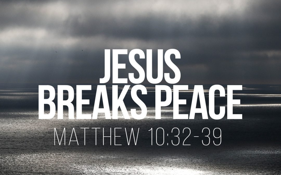 Jesus Breaks Peace – Matthew 10:32-39