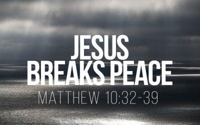 Jesus Breaks Peace – Matthew 10:32-39
