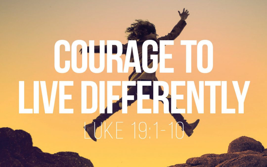 Courage to Live Differently – Luke 19:1-10