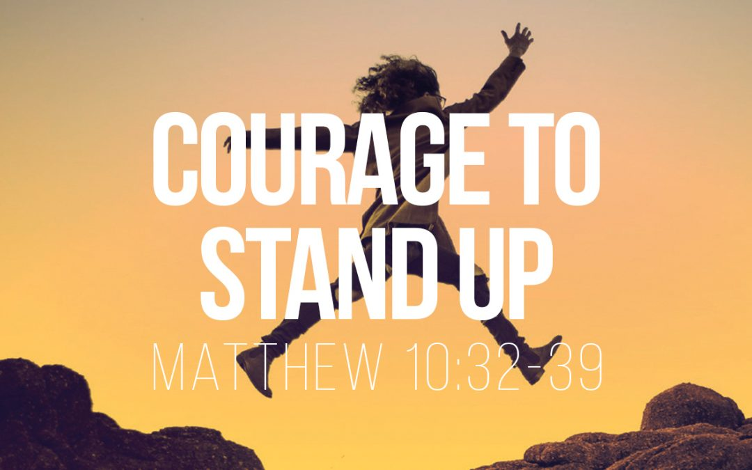 Courage to Stand Up – Matthew 10:32-39